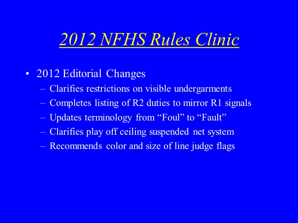 2012 NFHS Rules Clinic 2012 Editorial Changes –Clarifies restrictions on visible undergarments –Completes listing of R2 duties to mirror R1 signals –Updates terminology from Foul to Fault –Clarifies play off ceiling suspended net system –Recommends color and size of line judge flags