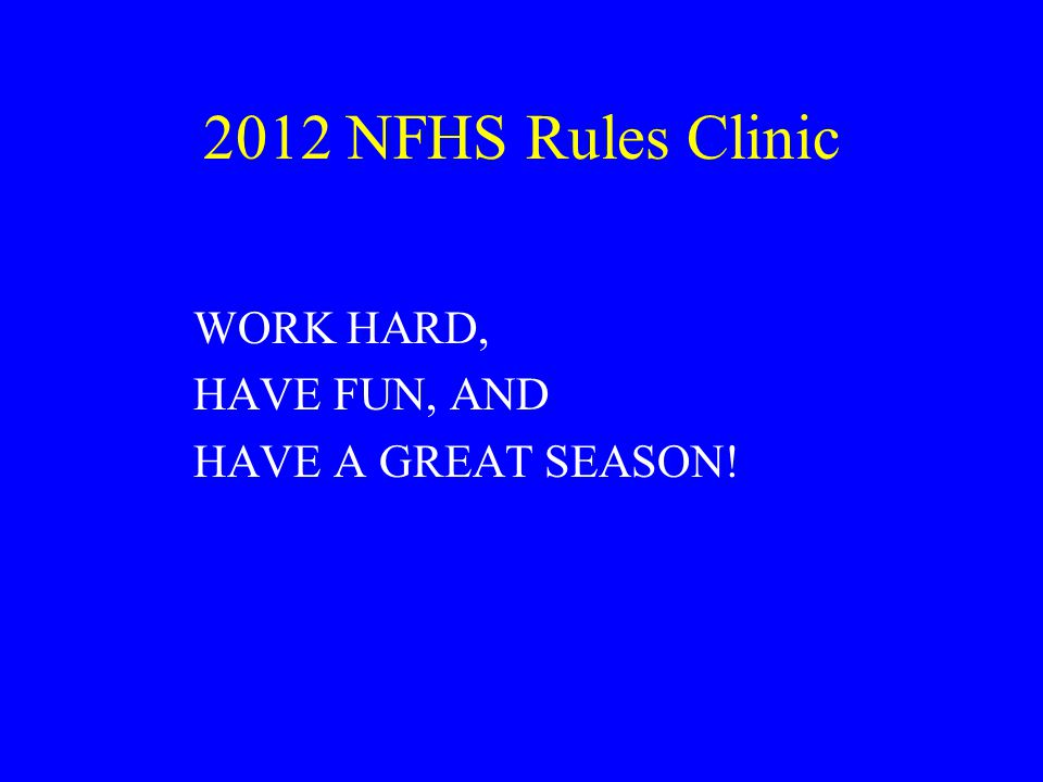 2012 NFHS Rules Clinic WORK HARD, HAVE FUN, AND HAVE A GREAT SEASON!