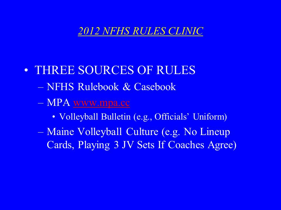 2012 NFHS RULES CLINIC THREE SOURCES OF RULES –NFHS Rulebook & Casebook –MPA www.mpa.ccwww.mpa.cc Volleyball Bulletin (e.g., Officials Uniform) –Maine Volleyball Culture (e.g.