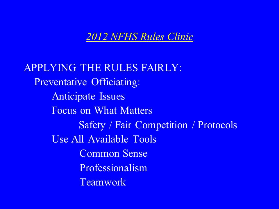 2012 NFHS Rules Clinic APPLYING THE RULES FAIRLY: Preventative Officiating: Anticipate Issues Focus on What Matters Safety / Fair Competition / Protocols Use All Available Tools Common Sense Professionalism Teamwork