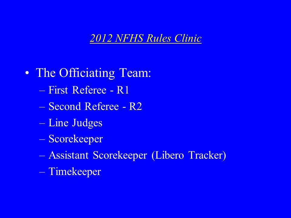 2012 NFHS Rules Clinic The Officiating Team: –First Referee - R1 –Second Referee - R2 –Line Judges –Scorekeeper –Assistant Scorekeeper (Libero Tracker) –Timekeeper