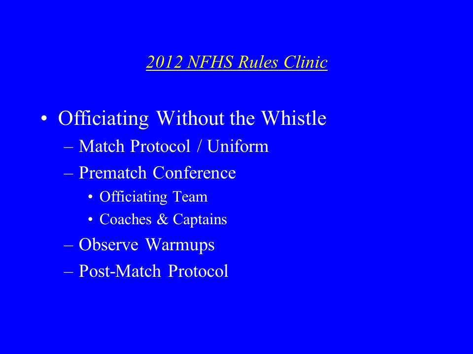 2012 NFHS Rules Clinic Officiating Without the Whistle –Match Protocol / Uniform –Prematch Conference Officiating Team Coaches & Captains –Observe Warmups –Post-Match Protocol