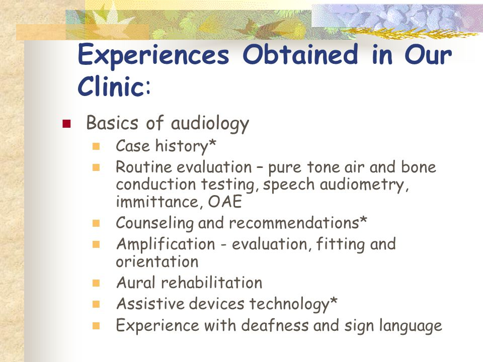 Experiences Obtained in Our Clinic: Basics of audiology Case history* Routine evaluation – pure tone air and bone conduction testing, speech audiometry, immittance, OAE Counseling and recommendations* Amplification - evaluation, fitting and orientation Aural rehabilitation Assistive devices technology* Experience with deafness and sign language