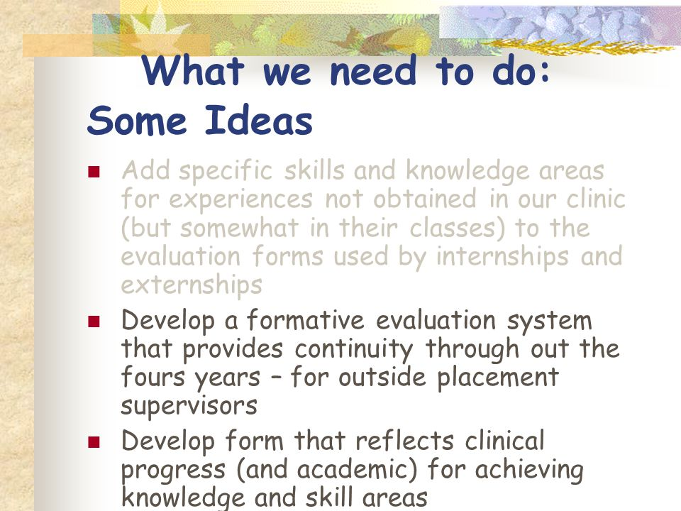 What we need to do: Some Ideas Add specific skills and knowledge areas for experiences not obtained in our clinic (but somewhat in their classes) to the evaluation forms used by internships and externships Develop a formative evaluation system that provides continuity through out the fours years – for outside placement supervisors Develop form that reflects clinical progress (and academic) for achieving knowledge and skill areas Decide what we consider competent