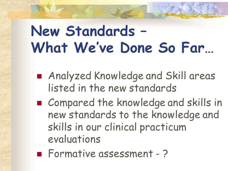 New Standards – What Weve Done So Far… Analyzed Knowledge and Skill areas listed in the new standards Compared the knowledge and skills in new standards to the knowledge and skills in our clinical practicum evaluations Formative assessment -