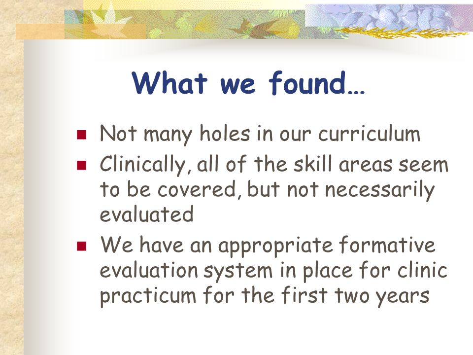 What we found… Not many holes in our curriculum Clinically, all of the skill areas seem to be covered, but not necessarily evaluated We have an appropriate formative evaluation system in place for clinic practicum for the first two years