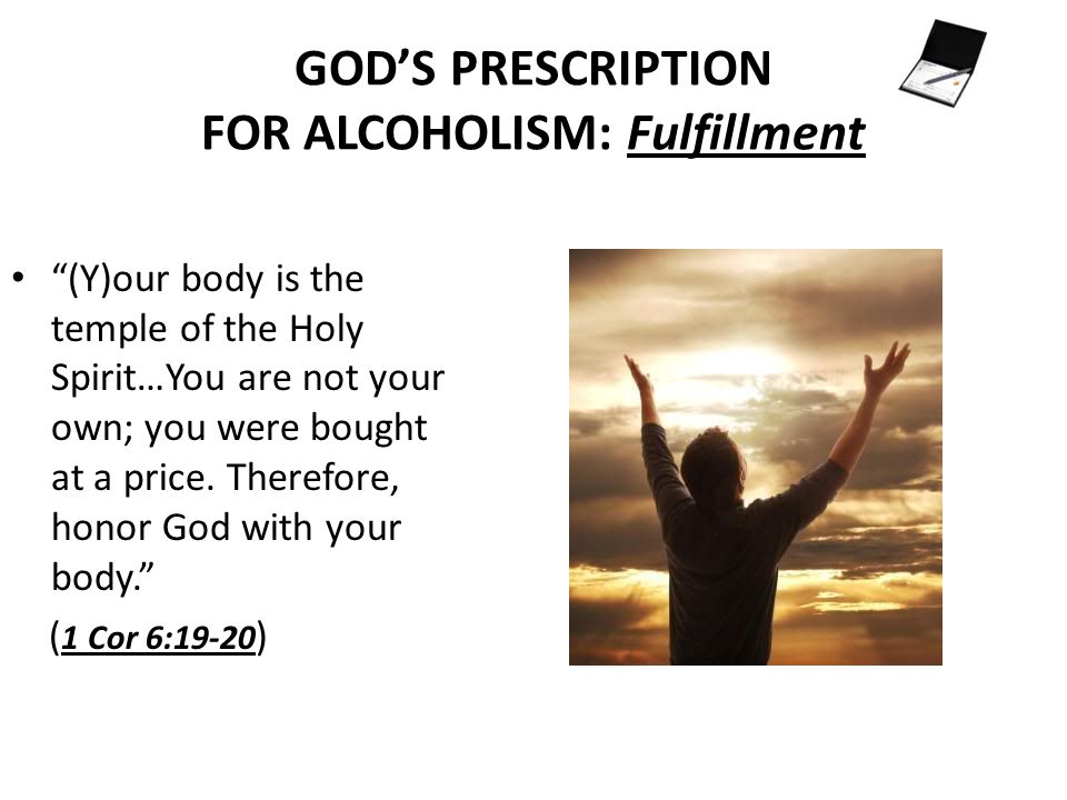 GODS PRESCRIPTION FOR ALCOHOLISM: Fulfillment (Y)our body is the temple of the Holy Spirit…You are not your own; you were bought at a price.