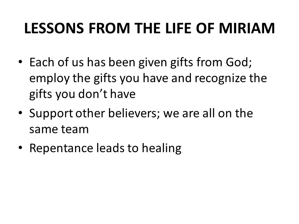 LESSONS FROM THE LIFE OF MIRIAM Each of us has been given gifts from God; employ the gifts you have and recognize the gifts you dont have Support other believers; we are all on the same team Repentance leads to healing