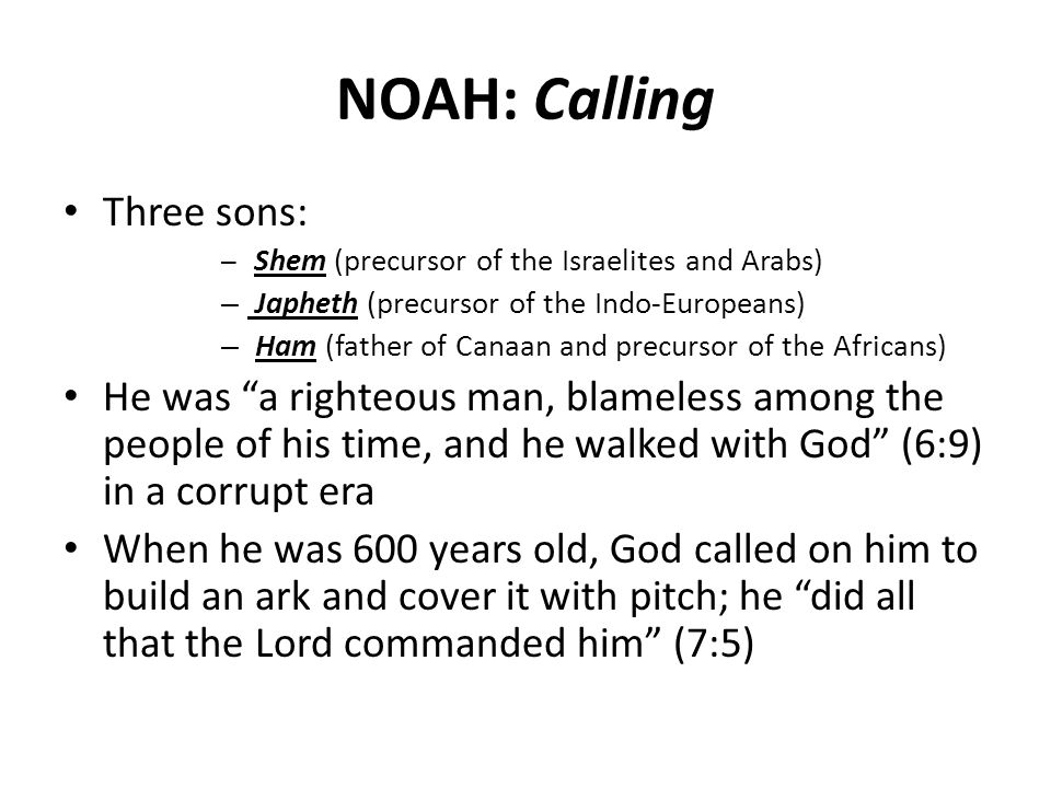 NOAH: Calling Three sons: – Shem (precursor of the Israelites and Arabs) – Japheth (precursor of the Indo-Europeans) – Ham (father of Canaan and precursor of the Africans) He was a righteous man, blameless among the people of his time, and he walked with God (6:9) in a corrupt era When he was 600 years old, God called on him to build an ark and cover it with pitch; he did all that the Lord commanded him (7:5)