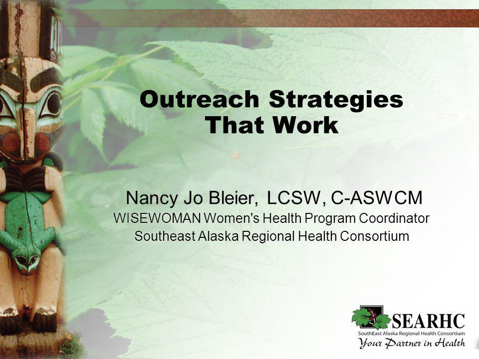 Outreach Strategies That Work Nancy Jo Bleier, LCSW, C-ASWCM WISEWOMAN Women s Health Program Coordinator Southeast Alaska Regional Health Consortium Nancy Jo Bleier, LCSW, C-ASWCM WISEWOMAN Women s Health Program Coordinator Southeast Alaska Regional Health Consortium