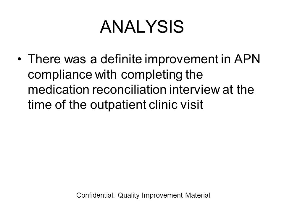 ANALYSIS There was a definite improvement in APN compliance with completing the medication reconciliation interview at the time of the outpatient clinic visit Confidential: Quality Improvement Material