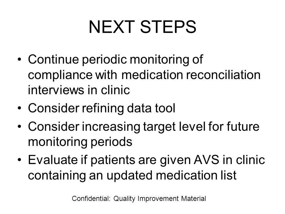 NEXT STEPS Continue periodic monitoring of compliance with medication reconciliation interviews in clinic Consider refining data tool Consider increasing target level for future monitoring periods Evaluate if patients are given AVS in clinic containing an updated medication list Confidential: Quality Improvement Material