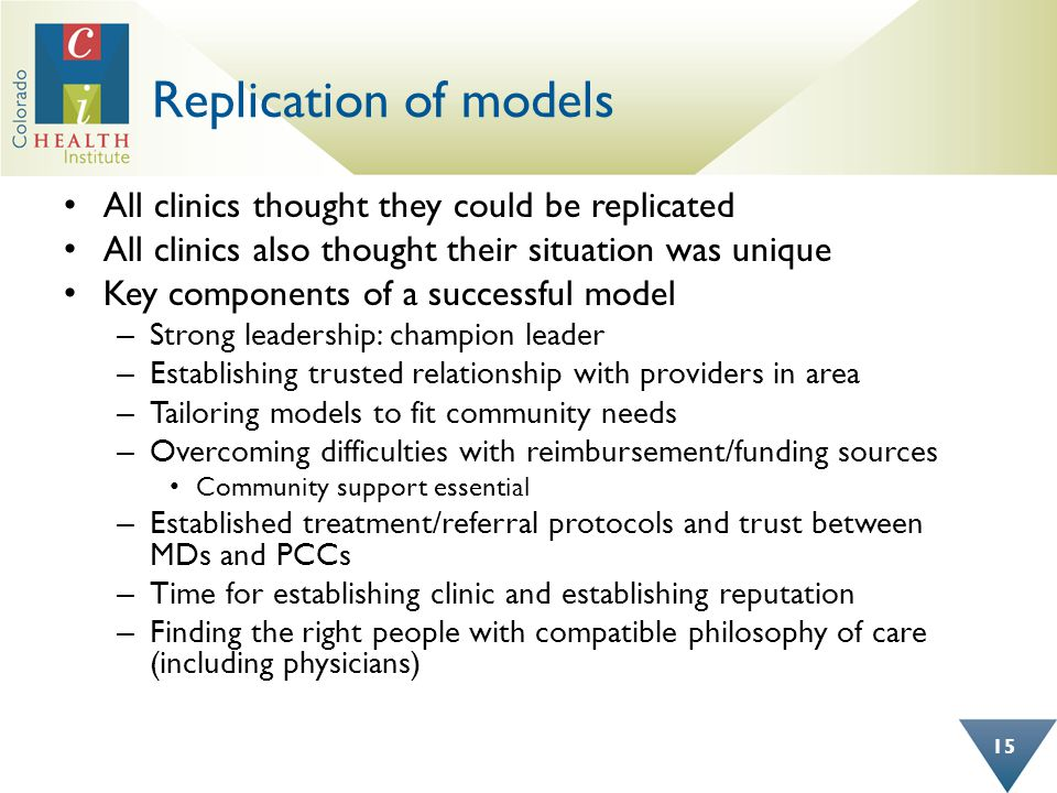 Replication of models All clinics thought they could be replicated All clinics also thought their situation was unique Key components of a successful model – Strong leadership: champion leader – Establishing trusted relationship with providers in area – Tailoring models to fit community needs – Overcoming difficulties with reimbursement/funding sources Community support essential – Established treatment/referral protocols and trust between MDs and PCCs – Time for establishing clinic and establishing reputation – Finding the right people with compatible philosophy of care (including physicians) 15