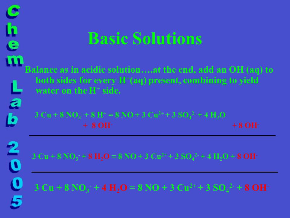 Basic Solutions Balance as in acidic solution….at the end, add an OH - (aq) to both sides for every H + (aq) present, combining to yield water on the H + side.