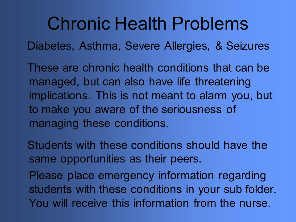 Chronic Health Problems Diabetes, Asthma, Severe Allergies, & Seizures These are chronic health conditions that can be managed, but can also have life