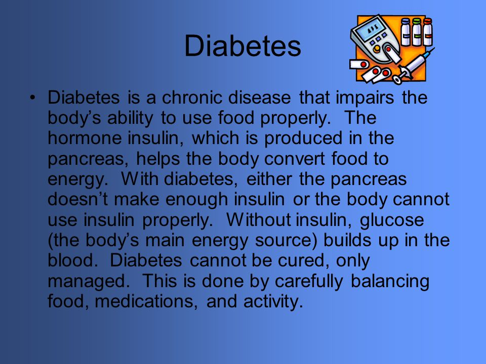 Diabetes Diabetes is a chronic disease that impairs the bodys ability to use food properly. The hormone insulin, which is produced in the pancreas, he