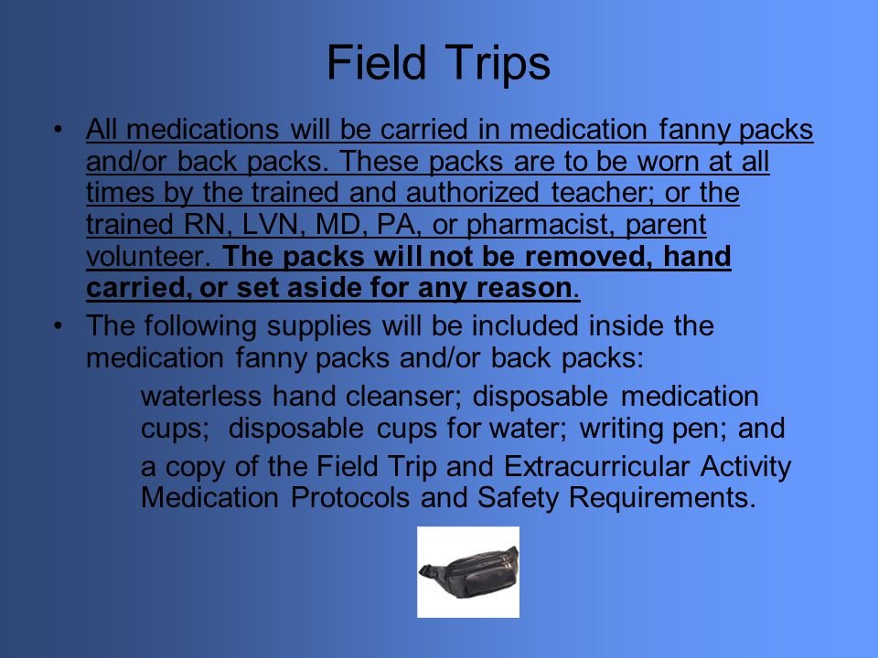 Field Trips All medications will be carried in medication fanny packs and/or back packs. These packs are to be worn at all times by the trained and au