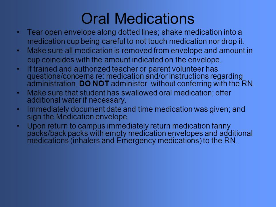 Oral Medications Tear open envelope along dotted lines; shake medication into a medication cup being careful to not touch medication nor drop it. Make