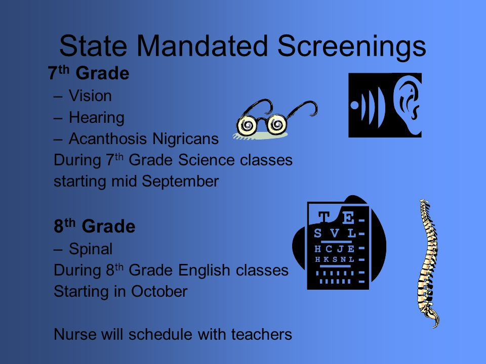 State Mandated Screenings 7 th Grade –Vision –Hearing –Acanthosis Nigricans During 7 th Grade Science classes starting mid September 8 th Grade –Spina
