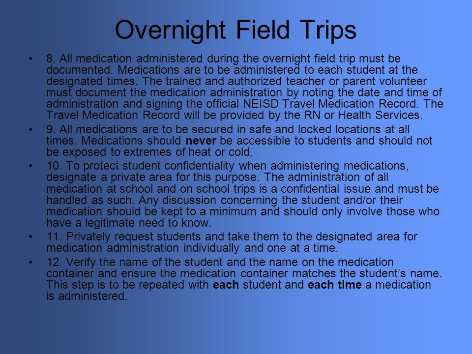 Overnight Field Trips 8. All medication administered during the overnight field trip must be documented. Medications are to be administered to each st
