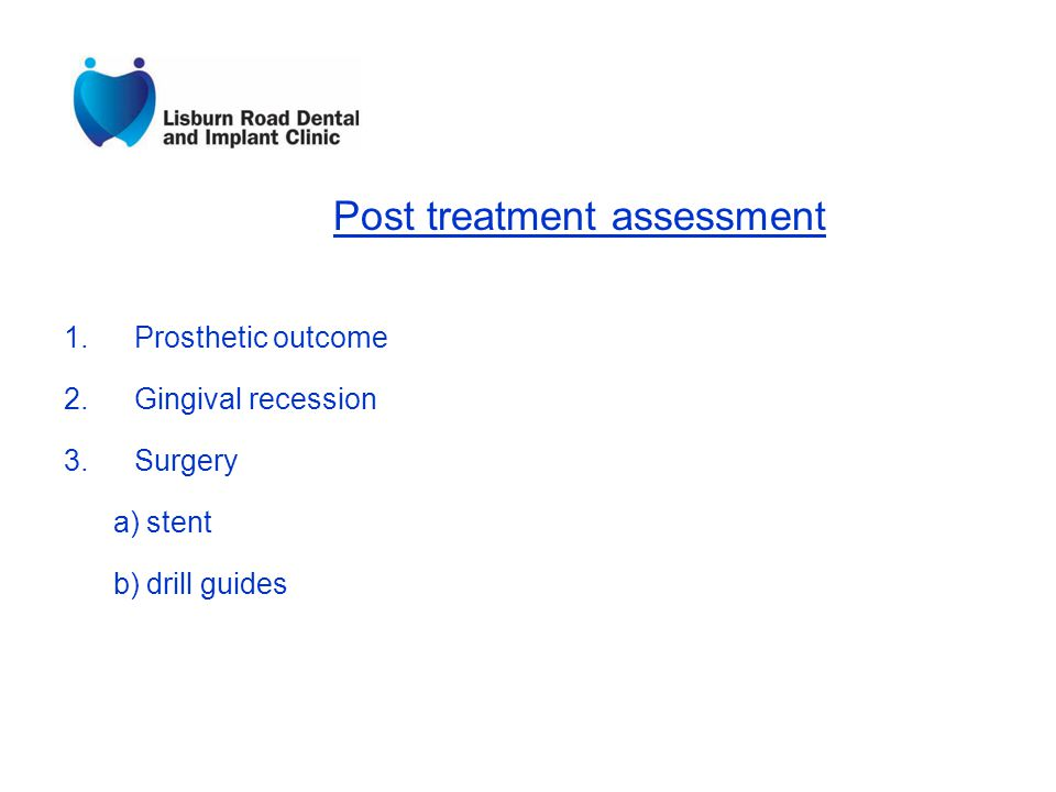 Post treatment assessment 1.Prosthetic outcome 2.Gingival recession 3.Surgery a) stent b) drill guides