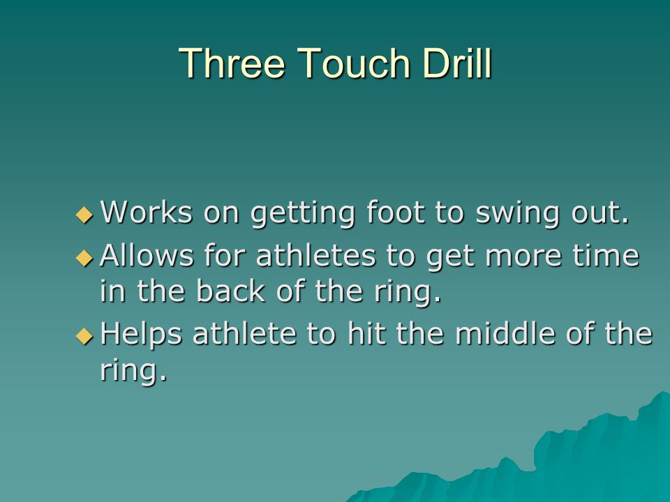 Three Touch Drill Works on getting foot to swing out. Works on getting foot to swing out. Allows for athletes to get more time in the back of the ring