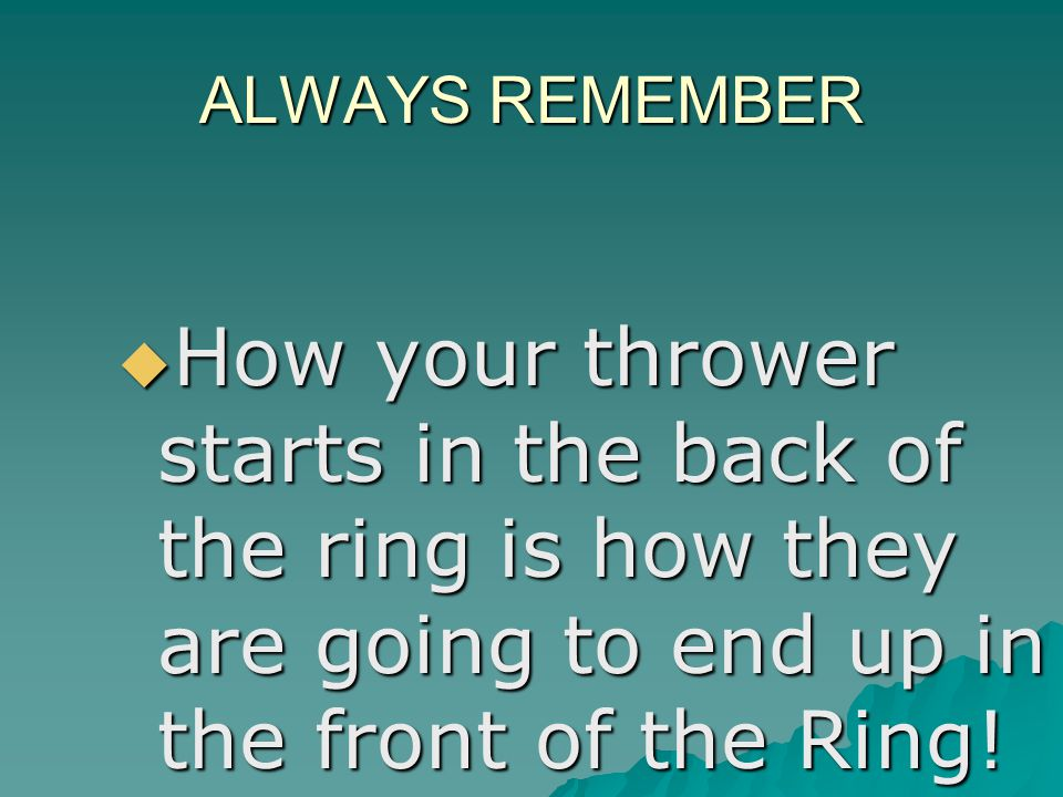 ALWAYS REMEMBER How your thrower starts in the back of the ring is how they are going to end up in the front of the Ring! How your thrower starts in t