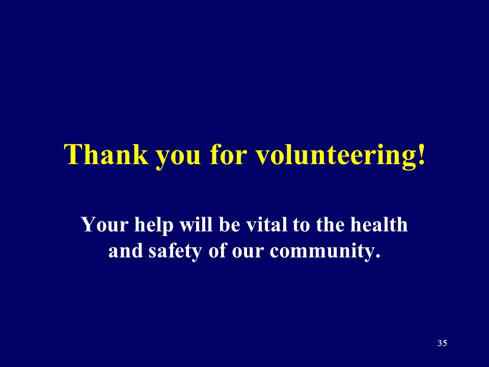 35 Thank you for volunteering! Your help will be vital to the health and safety of our community.