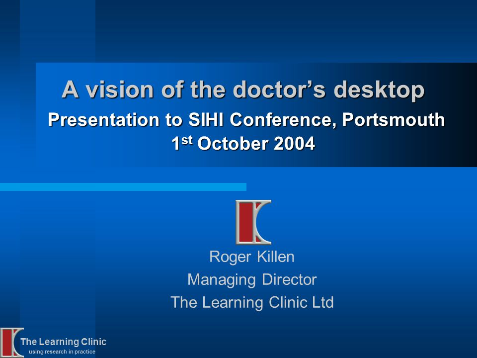 The Learning Clinic using research in practice A vision of the doctors desktop Presentation to SIHI Conference, Portsmouth 1 st October 2004 Roger Kil