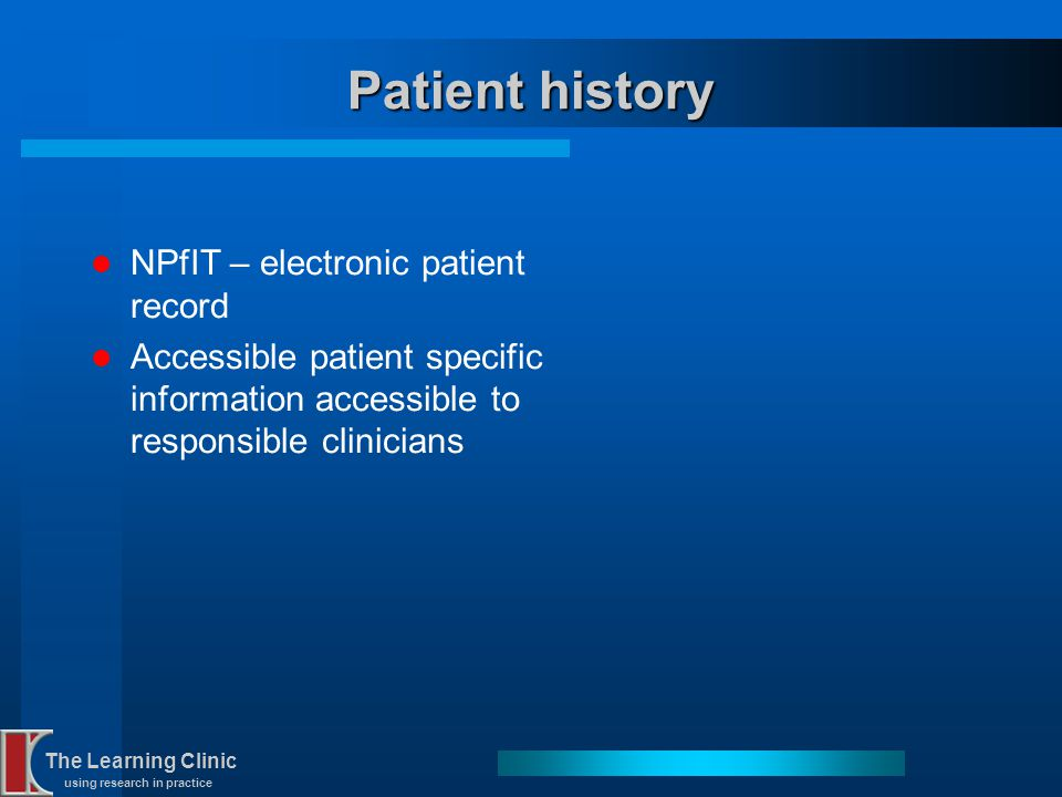 The Learning Clinic using research in practice Patient history NPfIT – electronic patient record Accessible patient specific information accessible to
