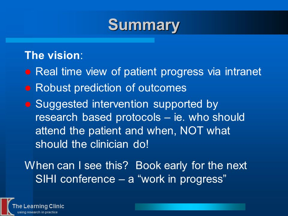 The Learning Clinic using research in practice Summary The vision: Real time view of patient progress via intranet Robust prediction of outcomes Sugge