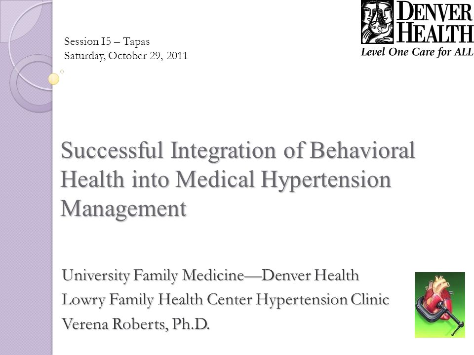 Successful Integration of Behavioral Health into Medical Hypertension Management University Family MedicineDenver Health Lowry Family Health Center Hypertension Clinic Verena Roberts, Ph.D.