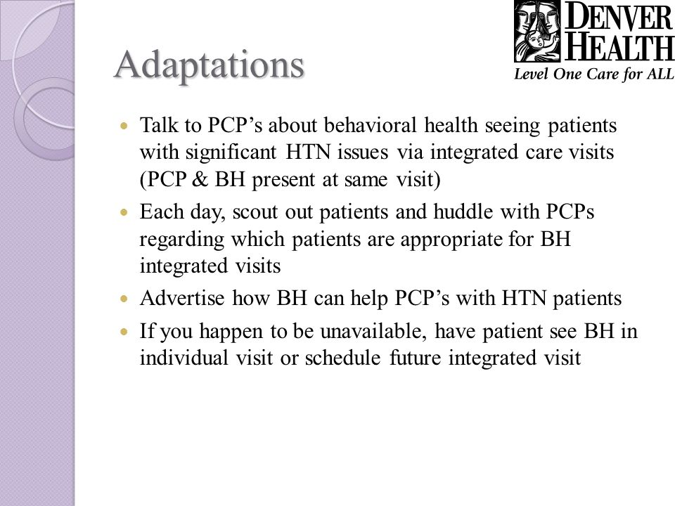 Adaptations Talk to PCPs about behavioral health seeing patients with significant HTN issues via integrated care visits (PCP & BH present at same visit) Each day, scout out patients and huddle with PCPs regarding which patients are appropriate for BH integrated visits Advertise how BH can help PCPs with HTN patients If you happen to be unavailable, have patient see BH in individual visit or schedule future integrated visit