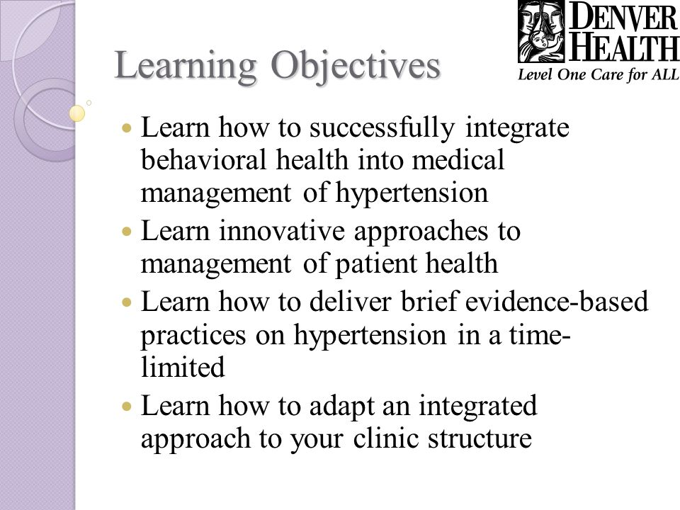 Learning Objectives Learn how to successfully integrate behavioral health into medical management of hypertension Learn innovative approaches to management of patient health Learn how to deliver brief evidence-based practices on hypertension in a time- limited Learn how to adapt an integrated approach to your clinic structure