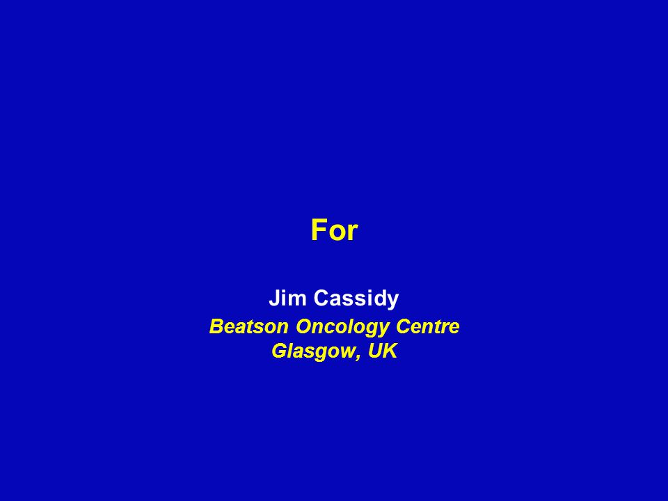 For Jim Cassidy Beatson Oncology Centre Glasgow, UK