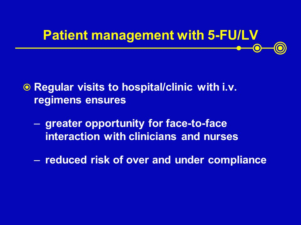 Patient management with 5-FU/LV Regular visits to hospital/clinic with i.v. regimens ensures –greater opportunity for face-to-face interaction with cl
