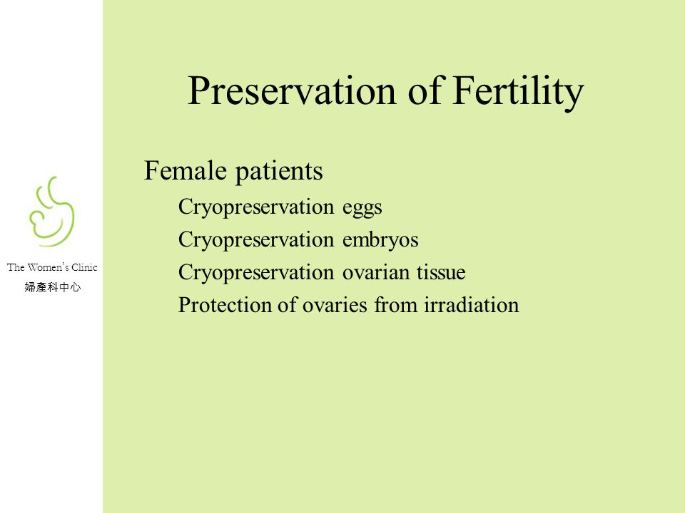 The Women s Clinic Preservation of Fertility Female patients Cryopreservation eggs Cryopreservation embryos Cryopreservation ovarian tissue Protection