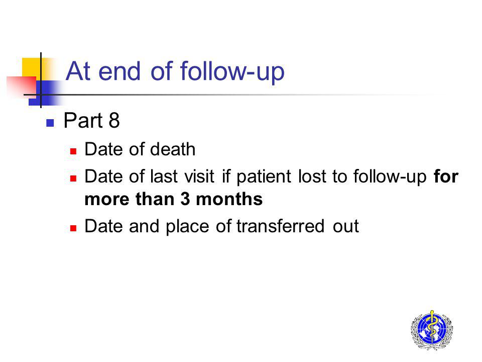 At end of follow-up Part 8 Date of death Date of last visit if patient lost to follow-up for more than 3 months Date and place of transferred out
