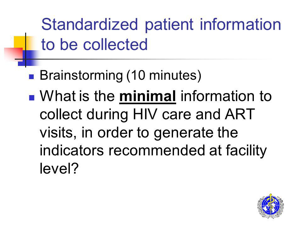 Standardized patient information to be collected Brainstorming (10 minutes) What is the minimal information to collect during HIV care and ART visits, in order to generate the indicators recommended at facility level?