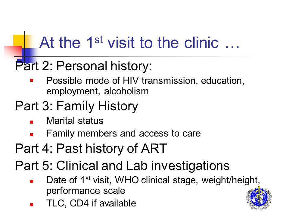 At the 1 st visit to the clinic … Part 2: Personal history: Possible mode of HIV transmission, education, employment, alcoholism Part 3: Family History Marital status Family members and access to care Part 4: Past history of ART Part 5: Clinical and Lab investigations Date of 1 st visit, WHO clinical stage, weight/height, performance scale TLC, CD4 if available