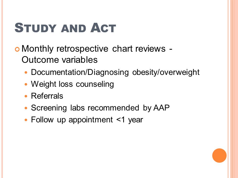S TUDY AND A CT Monthly retrospective chart reviews - Outcome variables Documentation/Diagnosing obesity/overweight Weight loss counseling Referrals S