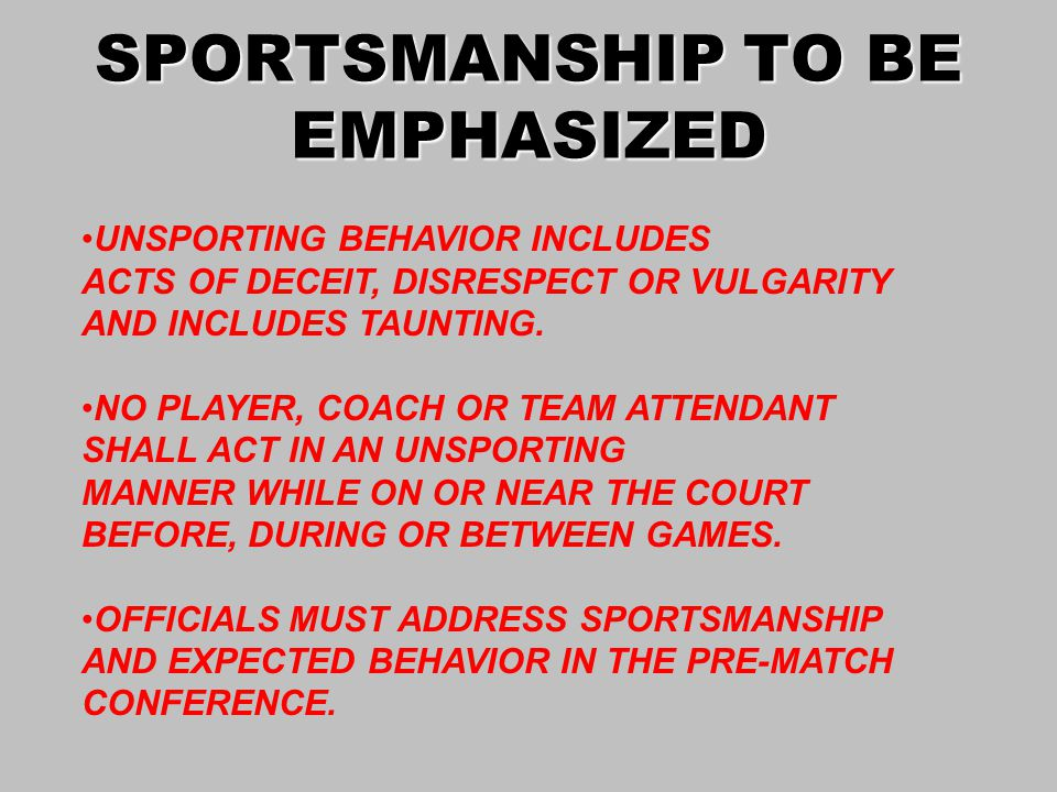 SPORTSMANSHIP TO BE EMPHASIZED UNSPORTING BEHAVIOR INCLUDES ACTS OF DECEIT, DISRESPECT OR VULGARITY AND INCLUDES TAUNTING.