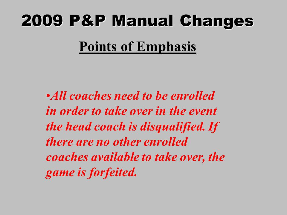 2009 P&P Manual Changes Points of Emphasis All coaches need to be enrolled in order to take over in the event the head coach is disqualified.
