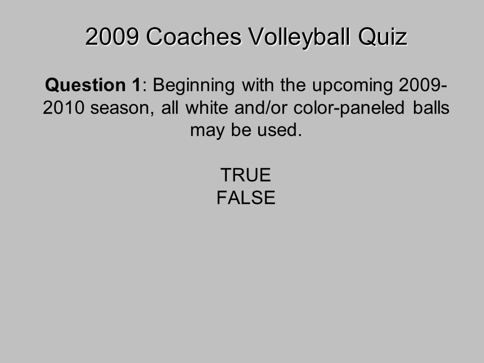 2009 Coaches Volleyball Quiz 2009 Coaches Volleyball Quiz Question 1: Beginning with the upcoming 2009- 2010 season, all white and/or color-paneled balls may be used.
