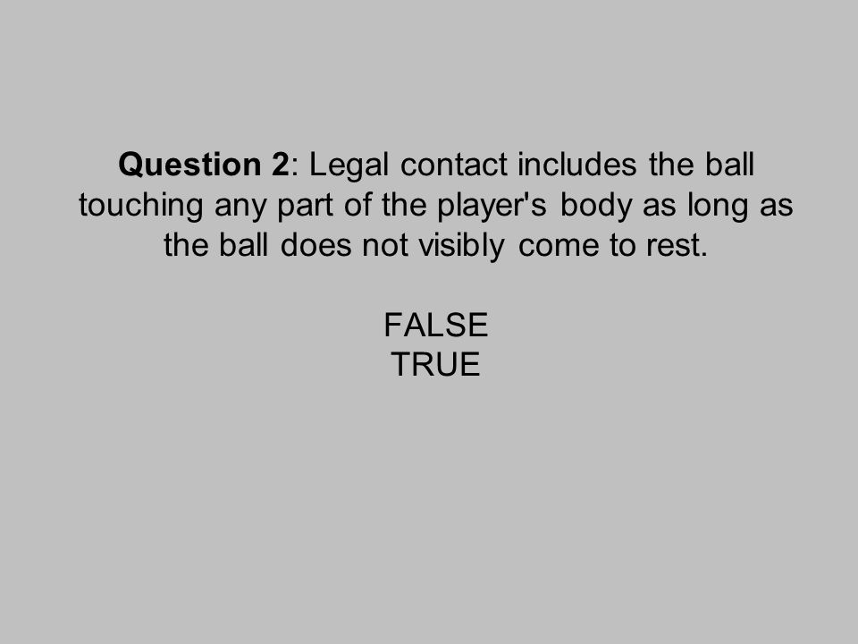 Question 2: Legal contact includes the ball touching any part of the player s body as long as the ball does not visibly come to rest.