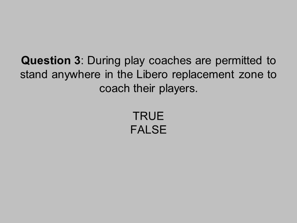 Question 3: During play coaches are permitted to stand anywhere in the Libero replacement zone to coach their players.