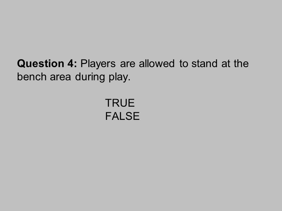 Question 4: Players are allowed to stand at the bench area during play. TRUE FALSE