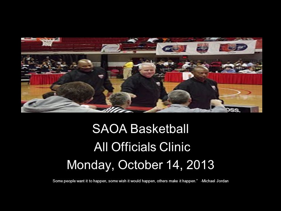 SAOA Basketball All Officials Clinic Monday, October 14, 2013 Some people want it to happen, some wish it would happen, others make it happen. -Michae
