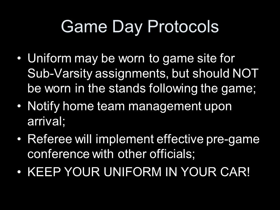 Game Day Protocols Uniform may be worn to game site for Sub-Varsity assignments, but should NOT be worn in the stands following the game; Notify home