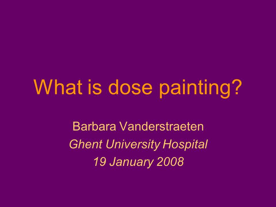What is dose painting? Barbara Vanderstraeten Ghent University Hospital 19 January 2008